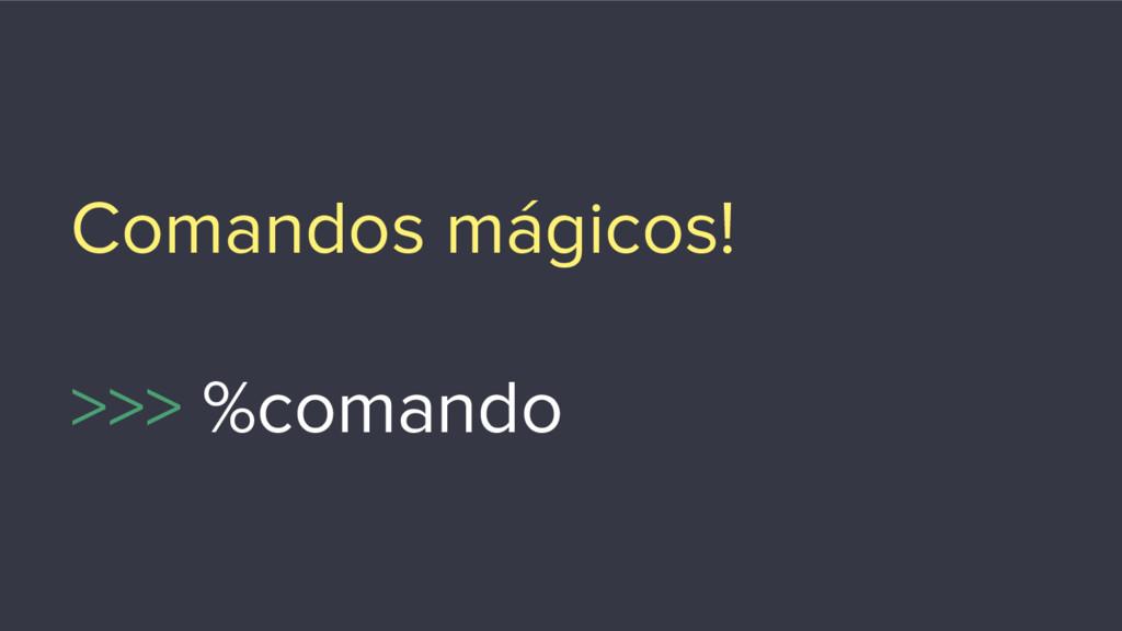 Comandos mágicos! >>> %comando