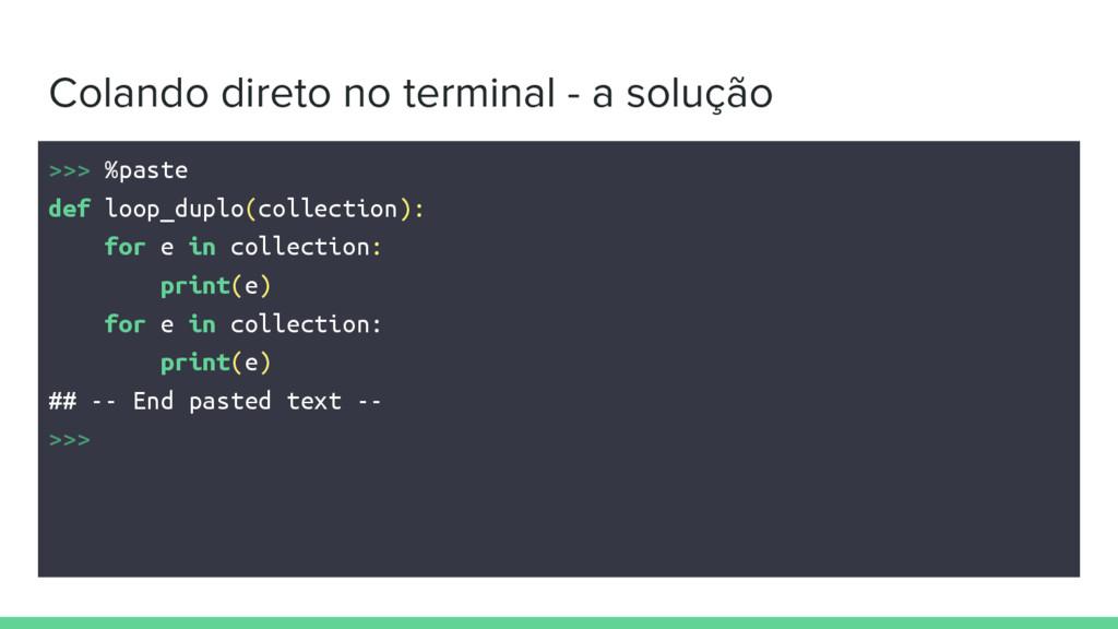 Colando direto no terminal - a solução >>> %pas...