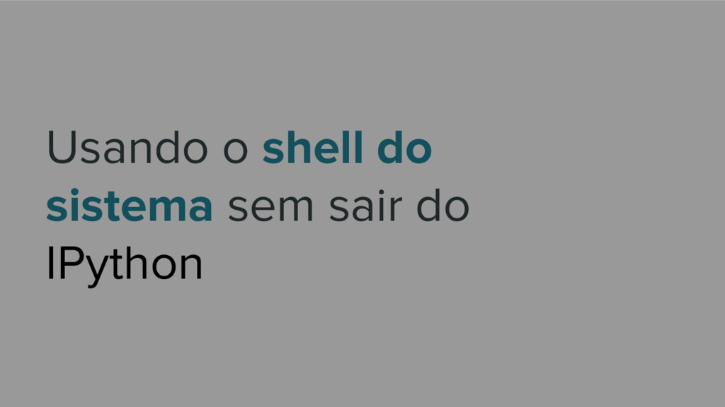 Usando o shell do sistema sem sair do IPython