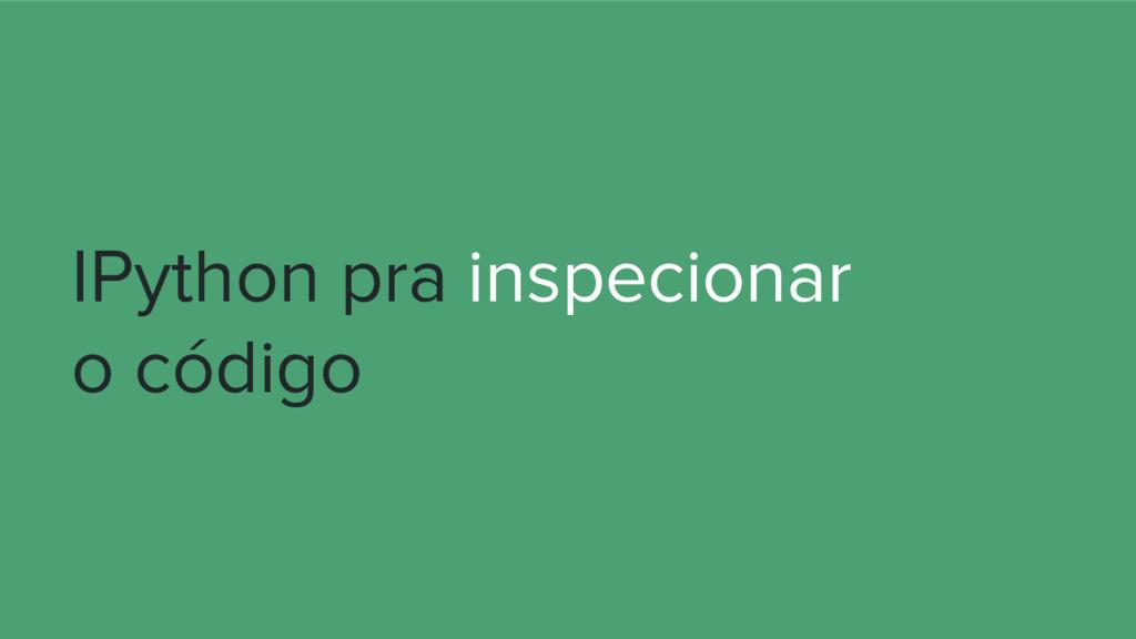IPython pra inspecionar o código