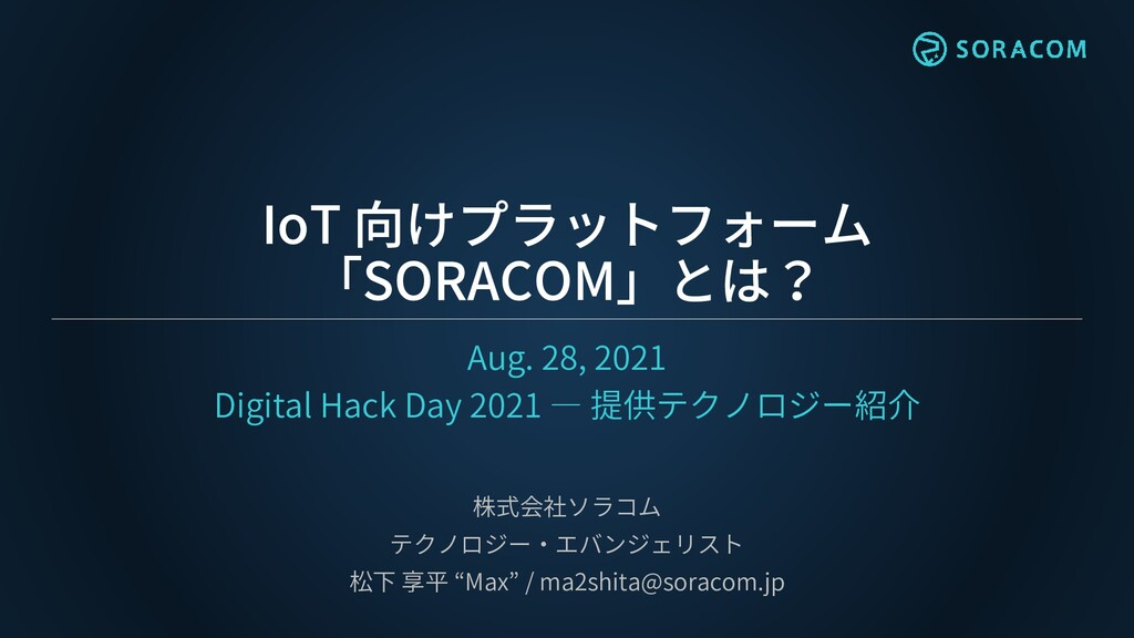 IoT 向けプラットフォーム 「SORACOM」とは? Aug. 28, 2021 Digit...