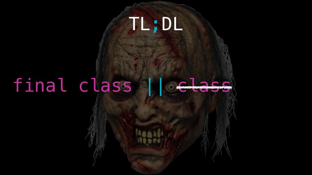 TL;DL final class    class