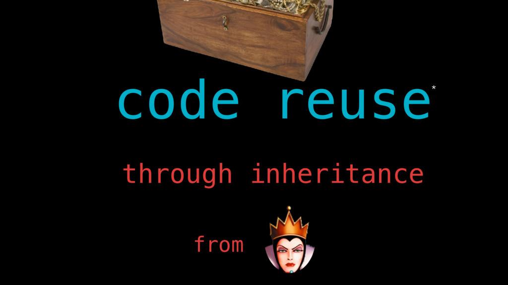 code reuse* through inheritance from