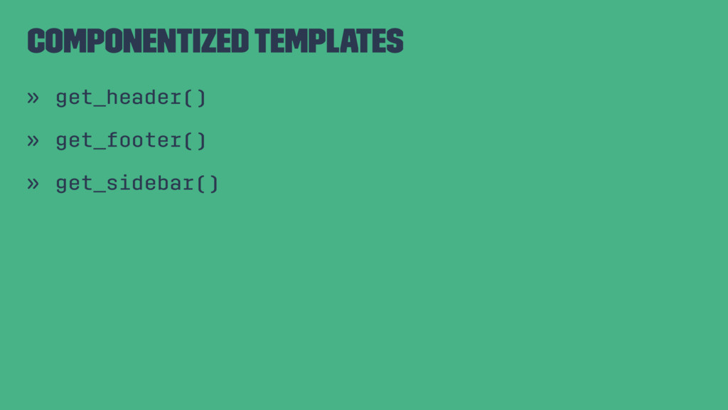 Componentized Templates » get_header() » get_fo...