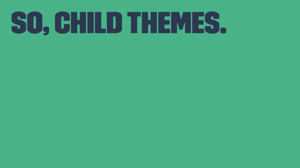 So, Child Themes.