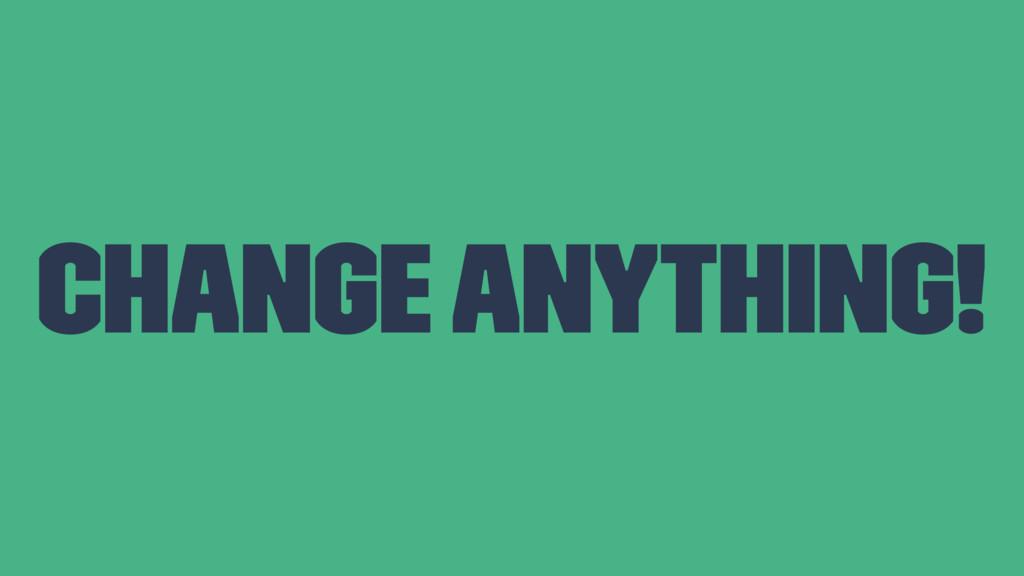 Change anything!