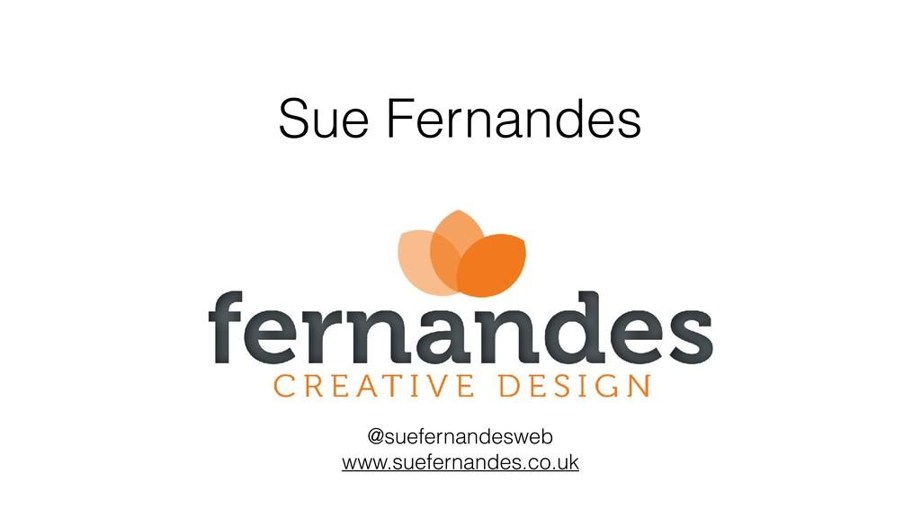 Sue Fernandes @suefernandesweb www.suefernandes...