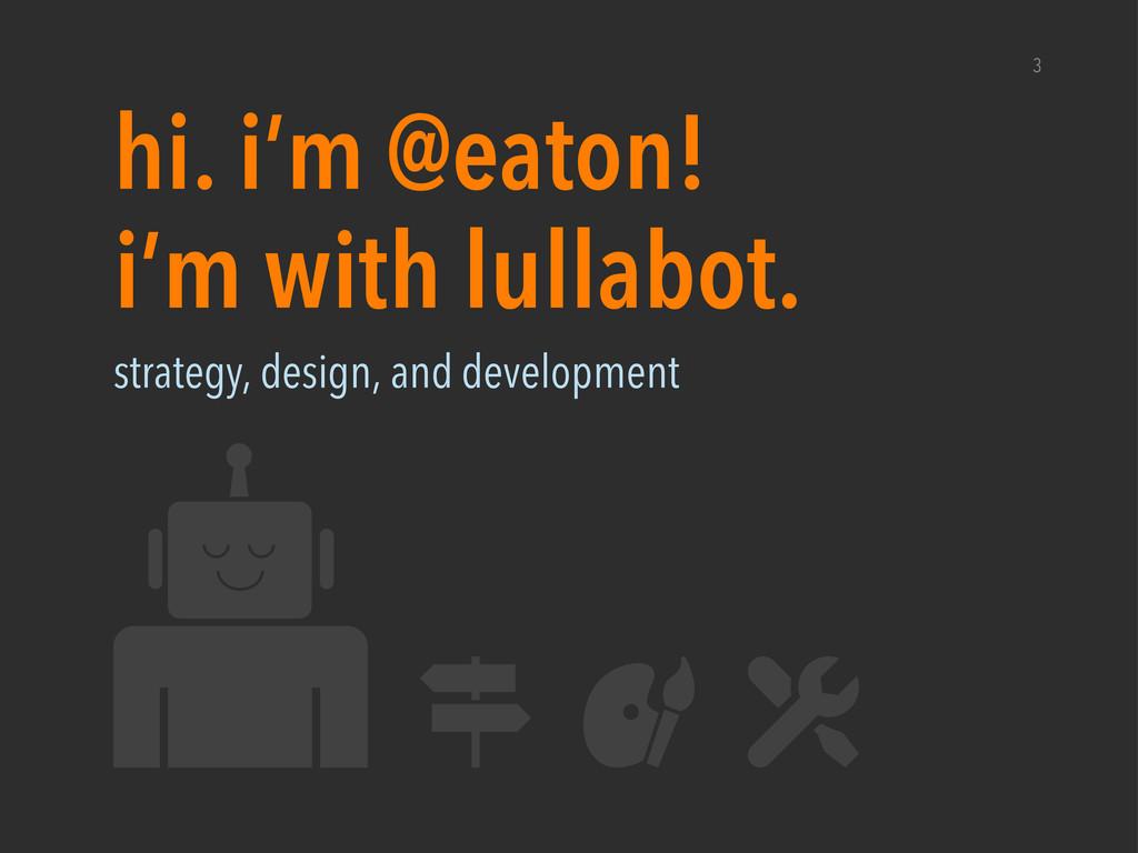 i'm with lullabot. hi. i'm @eaton! 3 strategy, ...