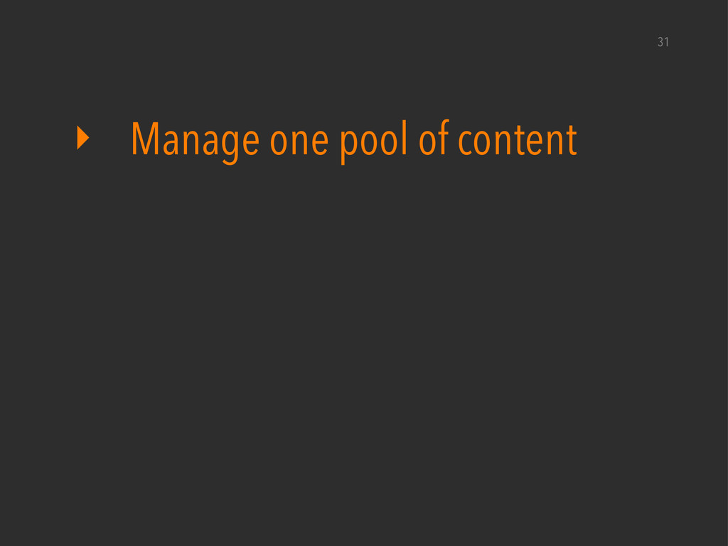 ‣ Manage one pool of content 31