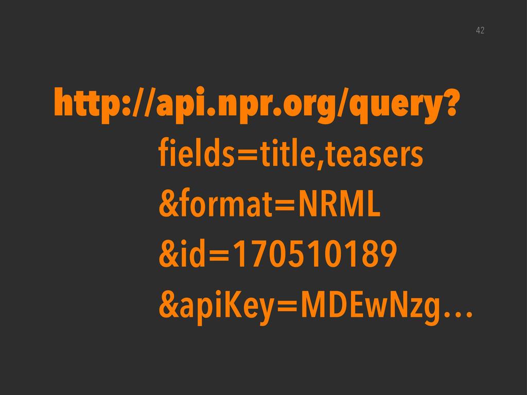 42 http://api.npr.org/query? fields=title,tease...