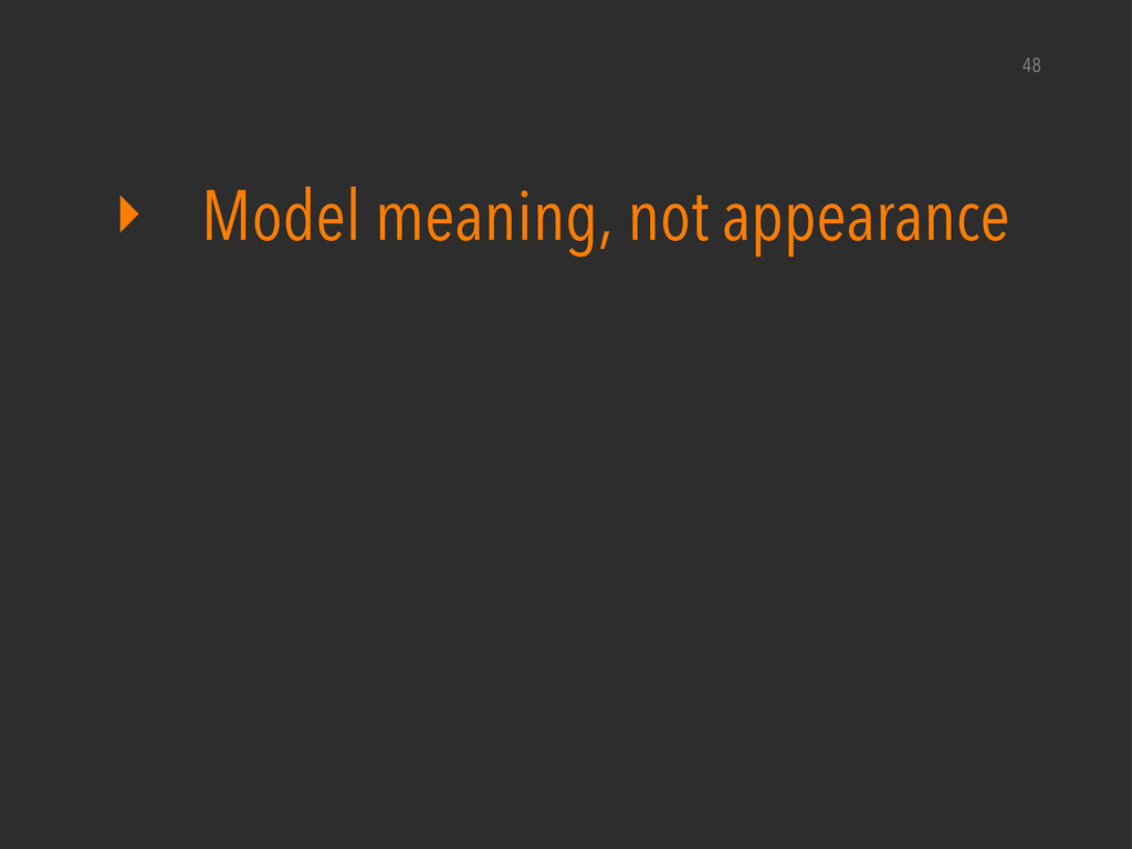 ‣ Model meaning, not appearance 48