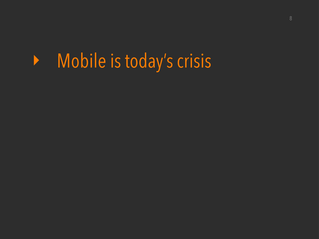 ‣ Mobile is today's crisis 8