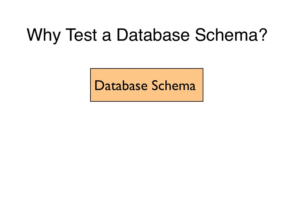 Why Test a Database Schema? Database Schema