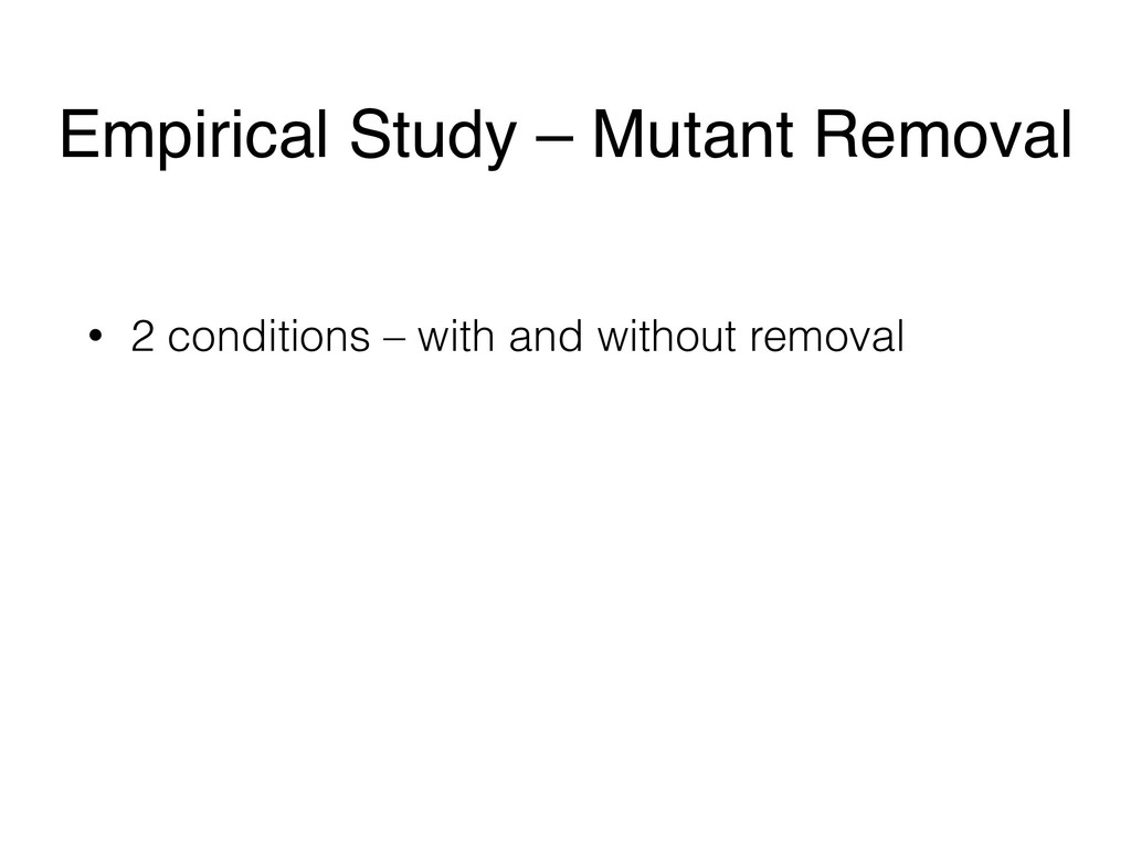 Empirical Study – Mutant Removal • 2 conditions...