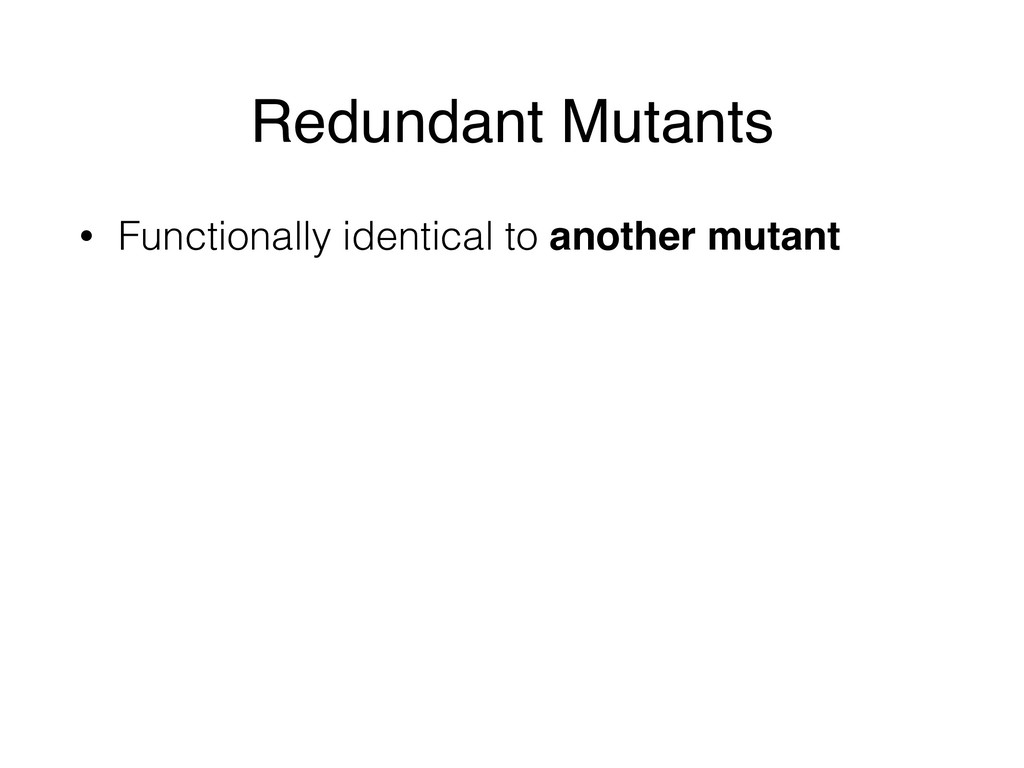 Redundant Mutants • Functionally identical to a...