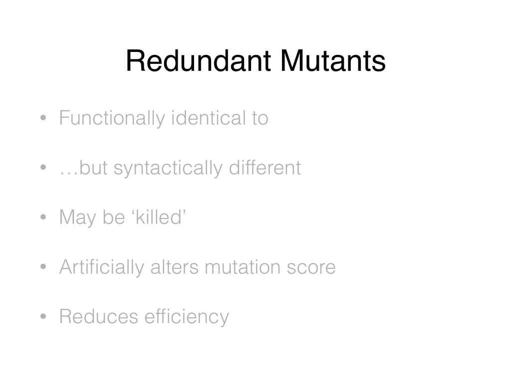 Redundant Mutants • Functionally identical to •...