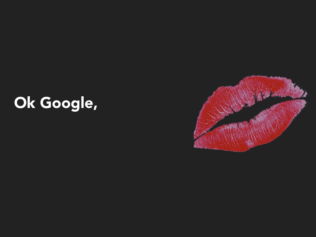 Ok Google,