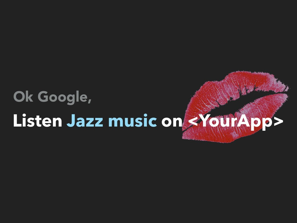 Ok Google, Listen Jazz music on <YourApp>
