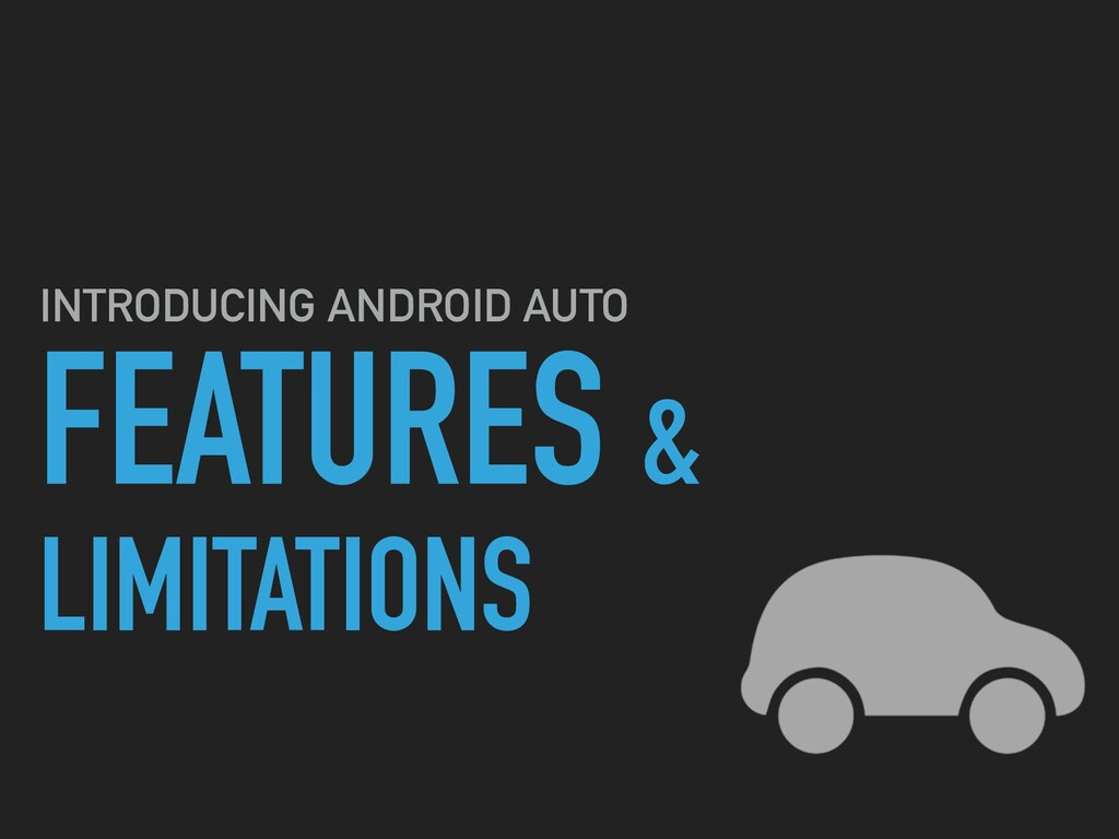 FEATURES & LIMITATIONS INTRODUCING ANDROID AUTO