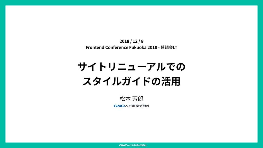 サイトリニューアルでの スタイルガイドの活⽤ 松本 芳郎 2018 / 12 / 8 Fron...