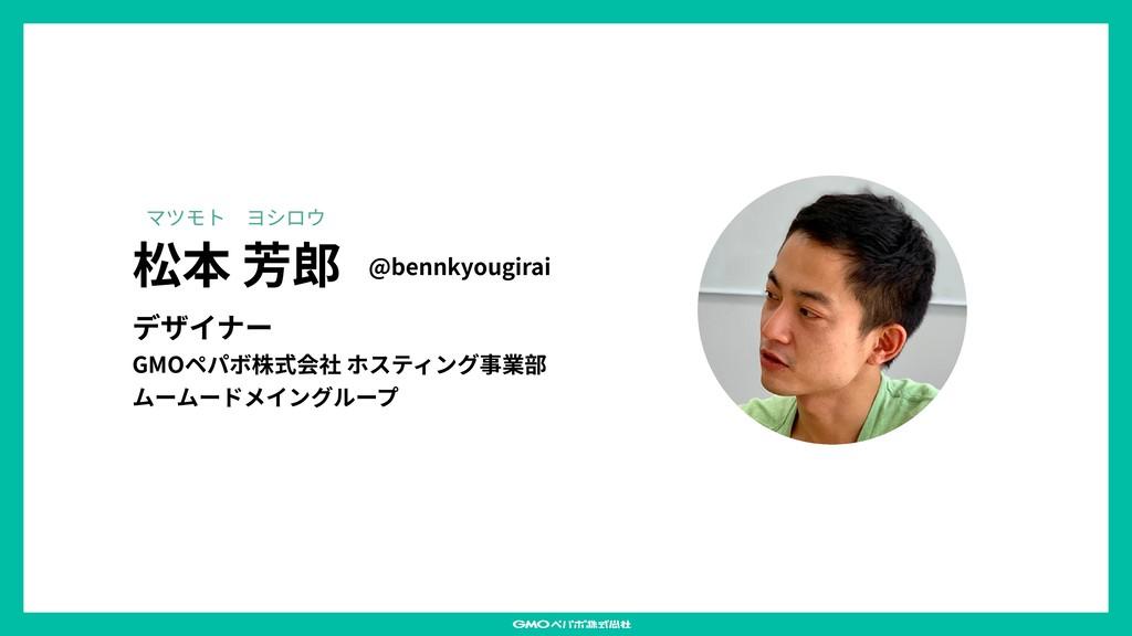 松本 芳郎 デザイナー GMOペパボ株式会社 ホスティング事業部 ムームードメイングループ @...