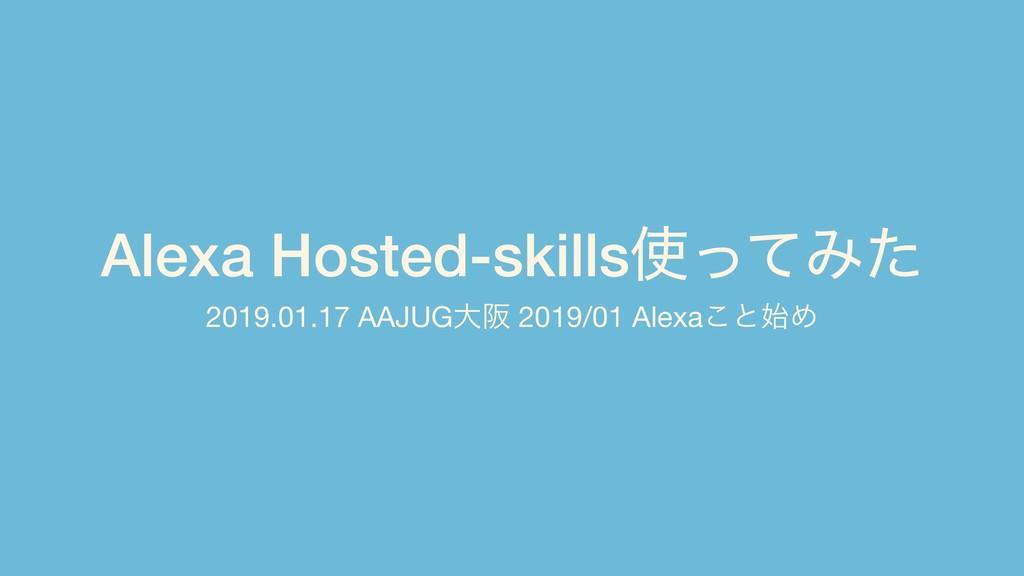 Alexa Hosted-skillsͬͯΈͨ 2019.01.17 AAJUGେࡕ 201...