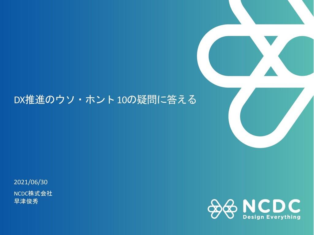 DX推進のウソ・ホント10の疑問に答える 2021/06/30 NCDC株式会社 早津俊秀