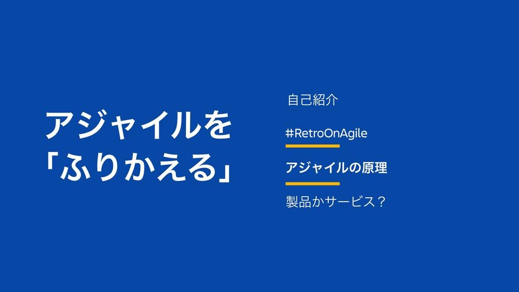 #RetroOnAgile ΞδϟΠϧͷݪཧ ͔αʔϏεʁ ࣗݾհ ΞδϟΠϧΛ ʮ;Γ...
