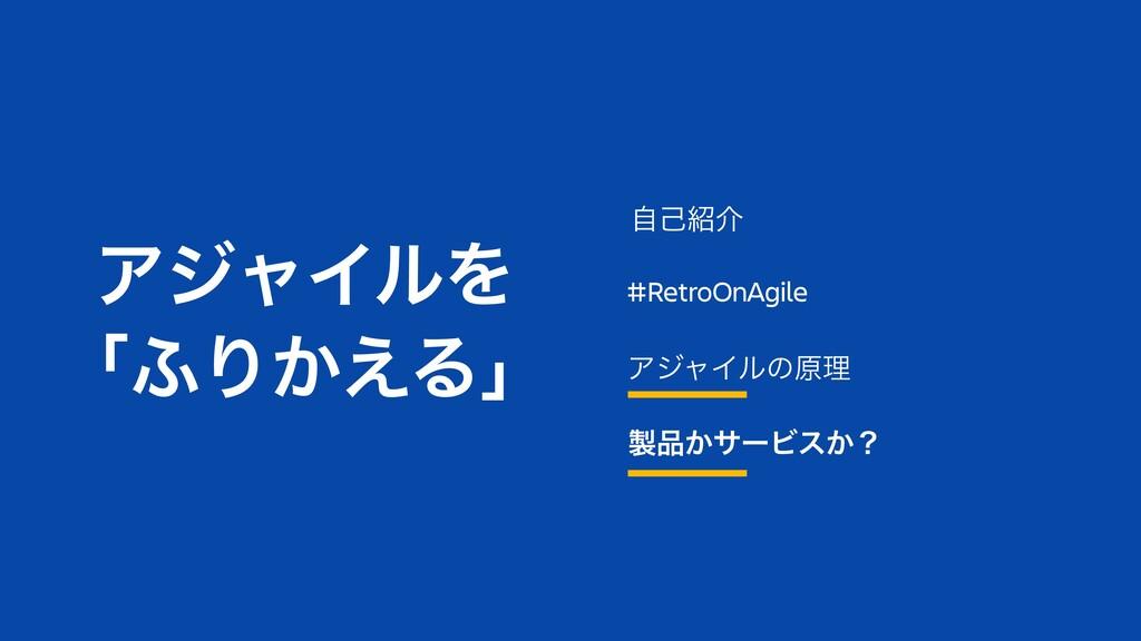 #RetroOnAgile ΞδϟΠϧͷݪཧ ͔αʔϏε͔ʁ ࣗݾհ ΞδϟΠϧΛ ʮ;...