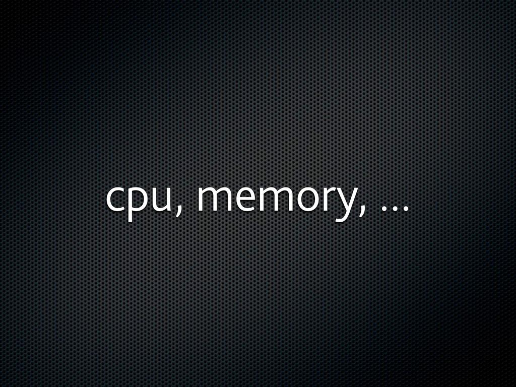 cpu, memory, ...