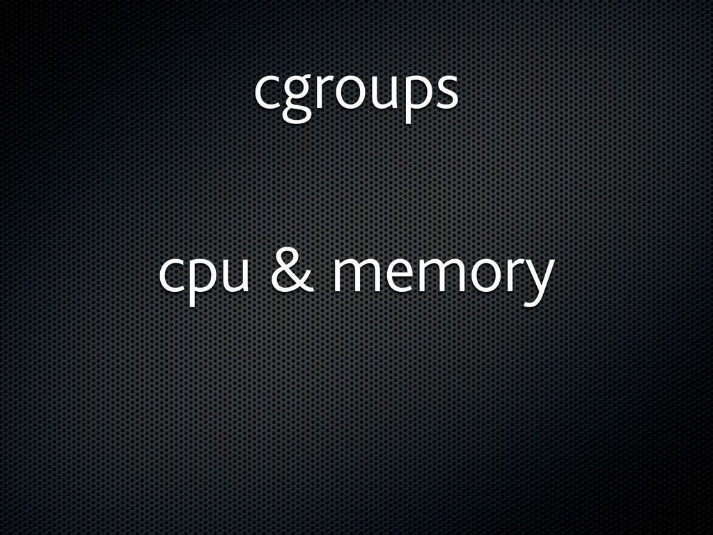 cgroups cpu & memory
