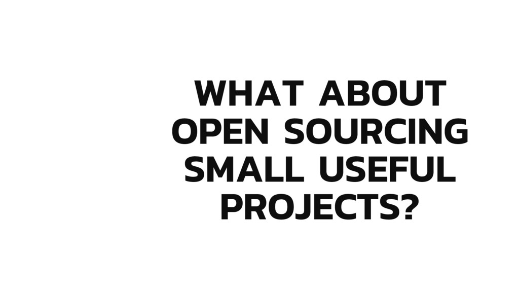 WHAT ABOUT OPEN SOURCING SMALL USEFUL PROJECTS?