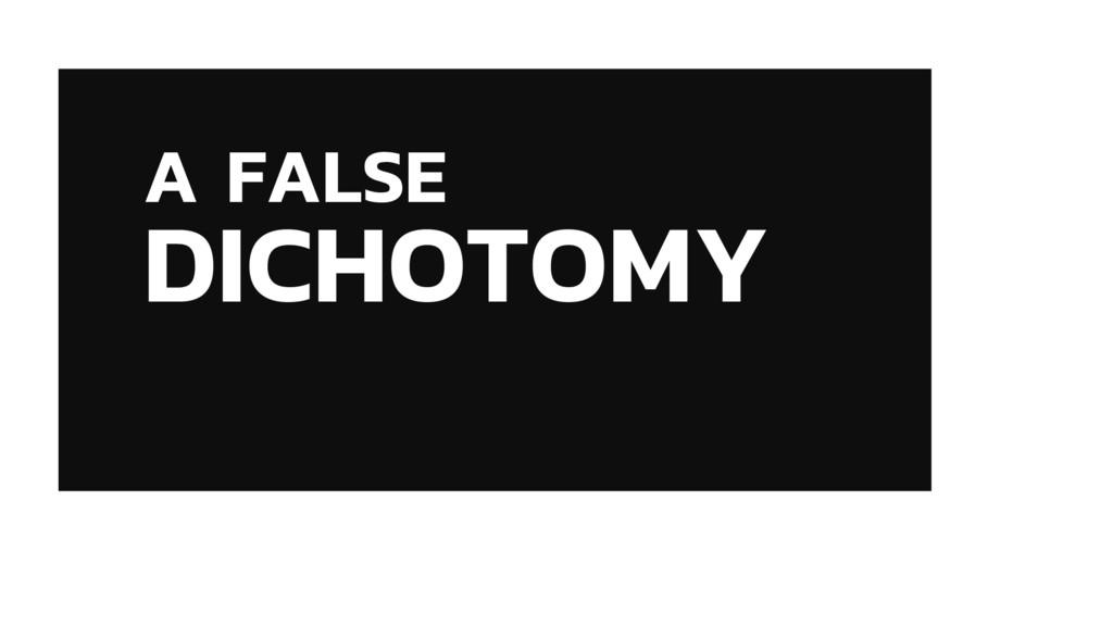 A FALSE DICHOTOMY