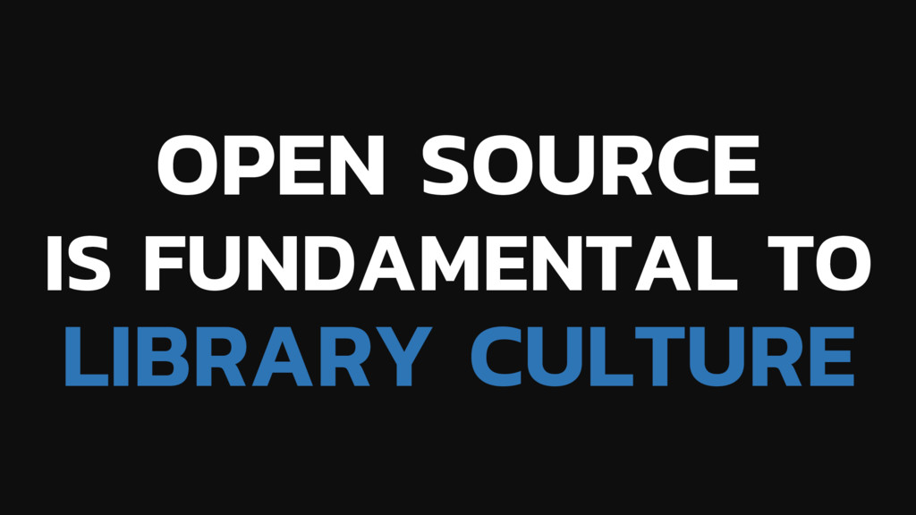 OPEN SOURCE IS FUNDAMENTAL TO LIBRARY CULTURE