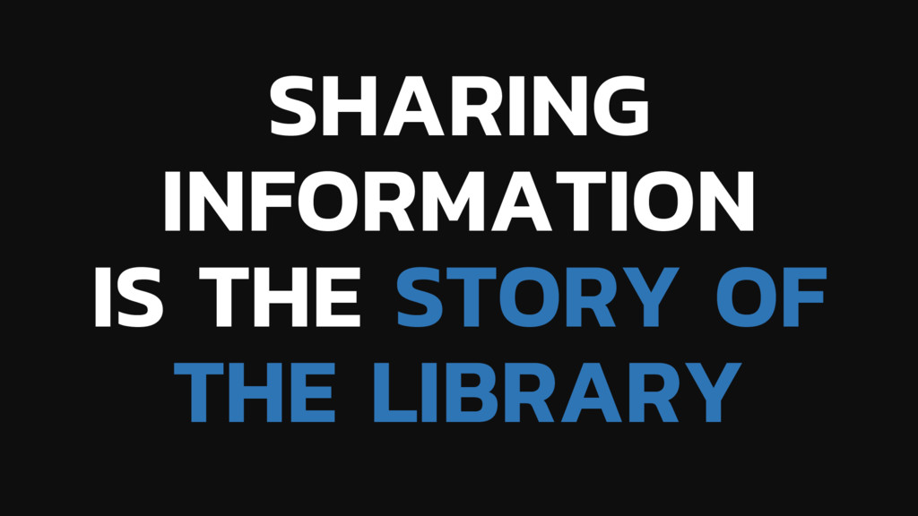 SHARING INFORMATION IS THE STORY OF THE LIBRARY