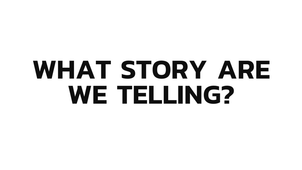 WHAT STORY ARE WE TELLING?