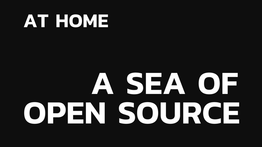 AT HOME A SEA OF OPEN SOURCE