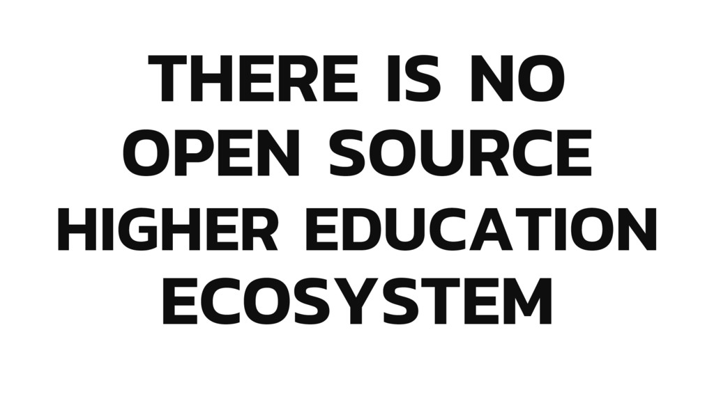 THERE IS NO OPEN SOURCE HIGHER EDUCATION ECOSYS...