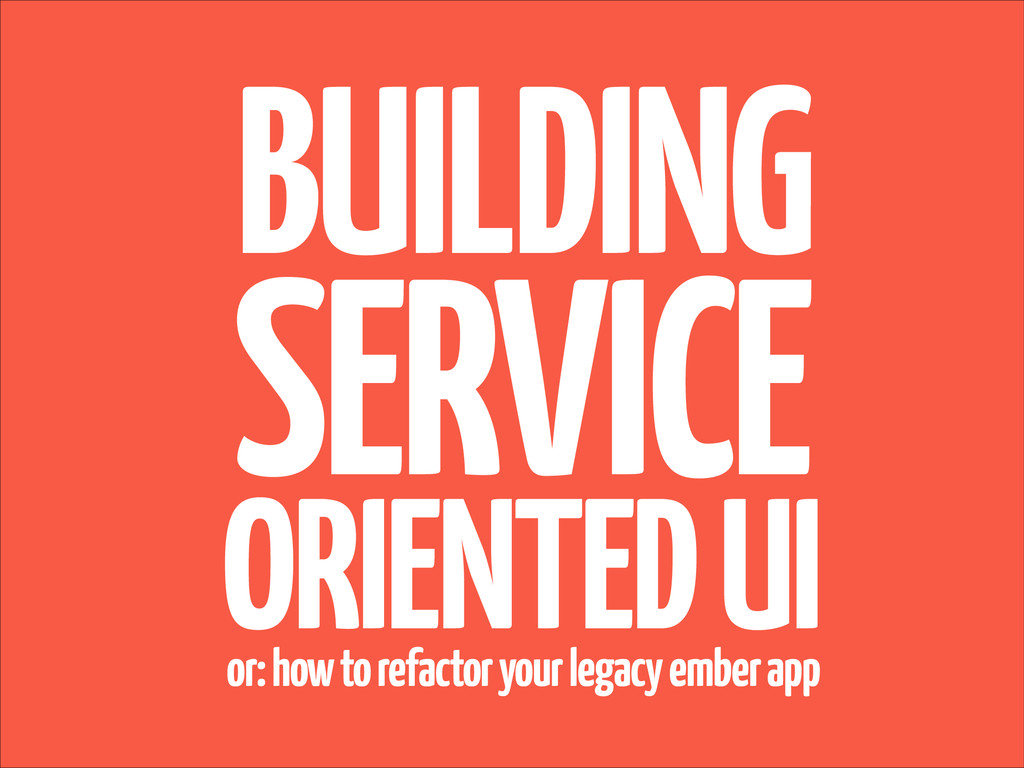 BUILDING SERVICE ORIENTED UI or: how to refacto...