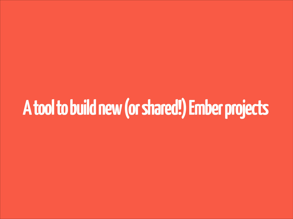 A tool to build new (or shared!) Ember projects