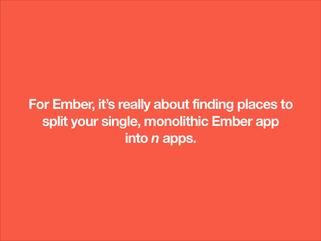 For Ember, it's really about finding places to ...
