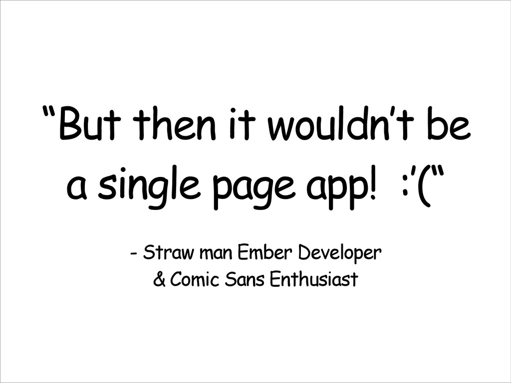 """""""But then it wouldn't be a single page app! :'(..."""