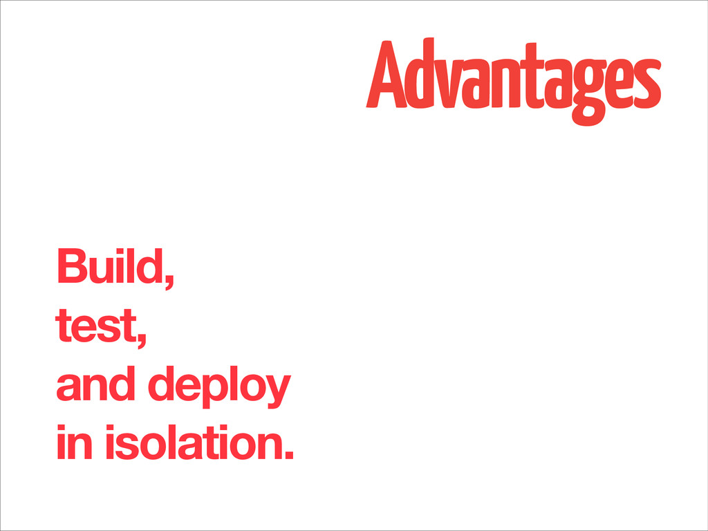 Advantages Build, test, and deploy in isolation.