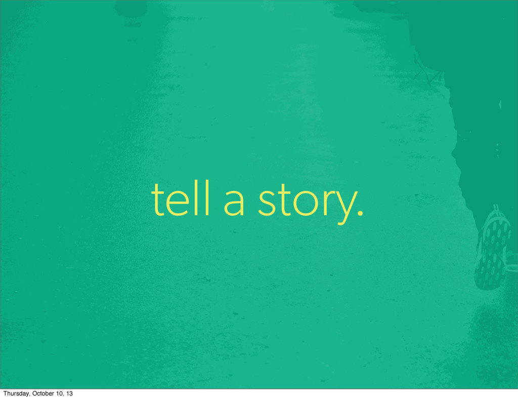 tell a story. Thursday, October 10, 13