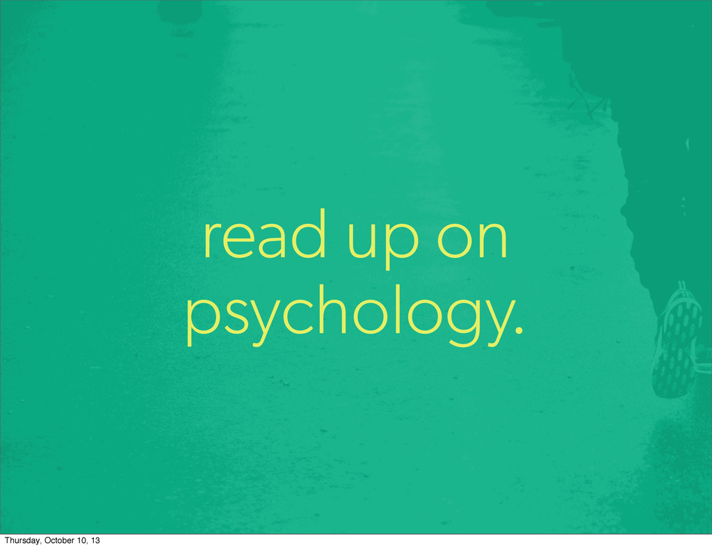 read up on psychology. Thursday, October 10, 13