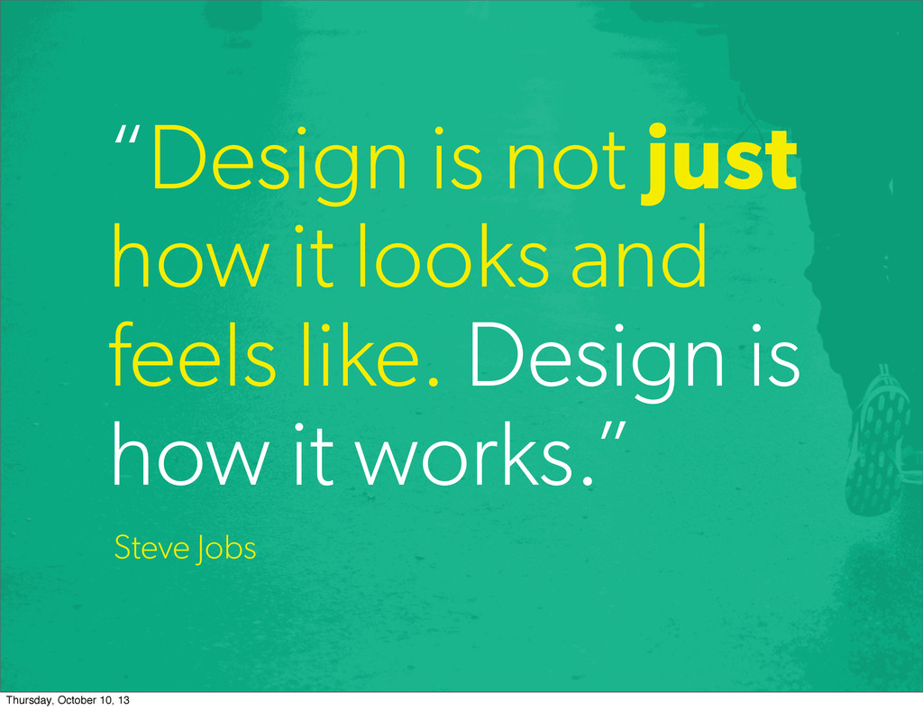 """Design is not just how it looks and feels like..."