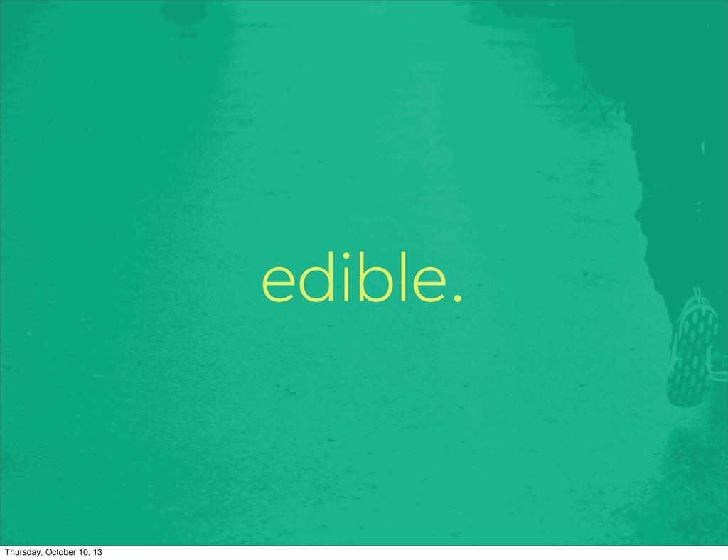 edible. Thursday, October 10, 13