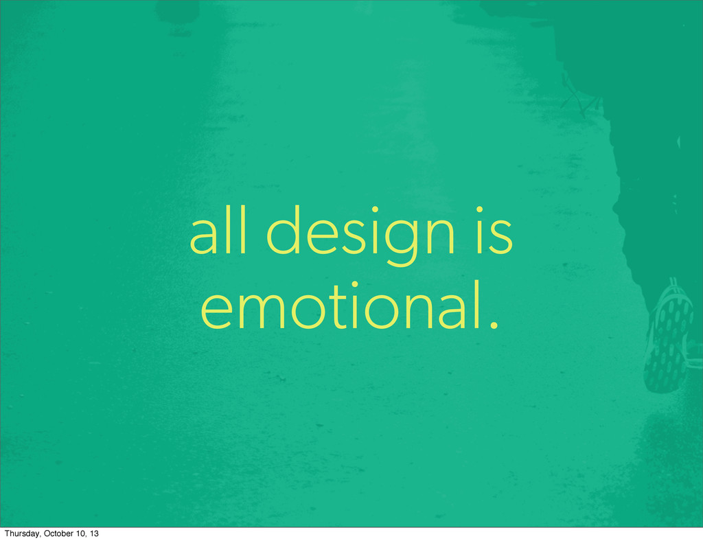 all design is emotional. Thursday, October 10, ...