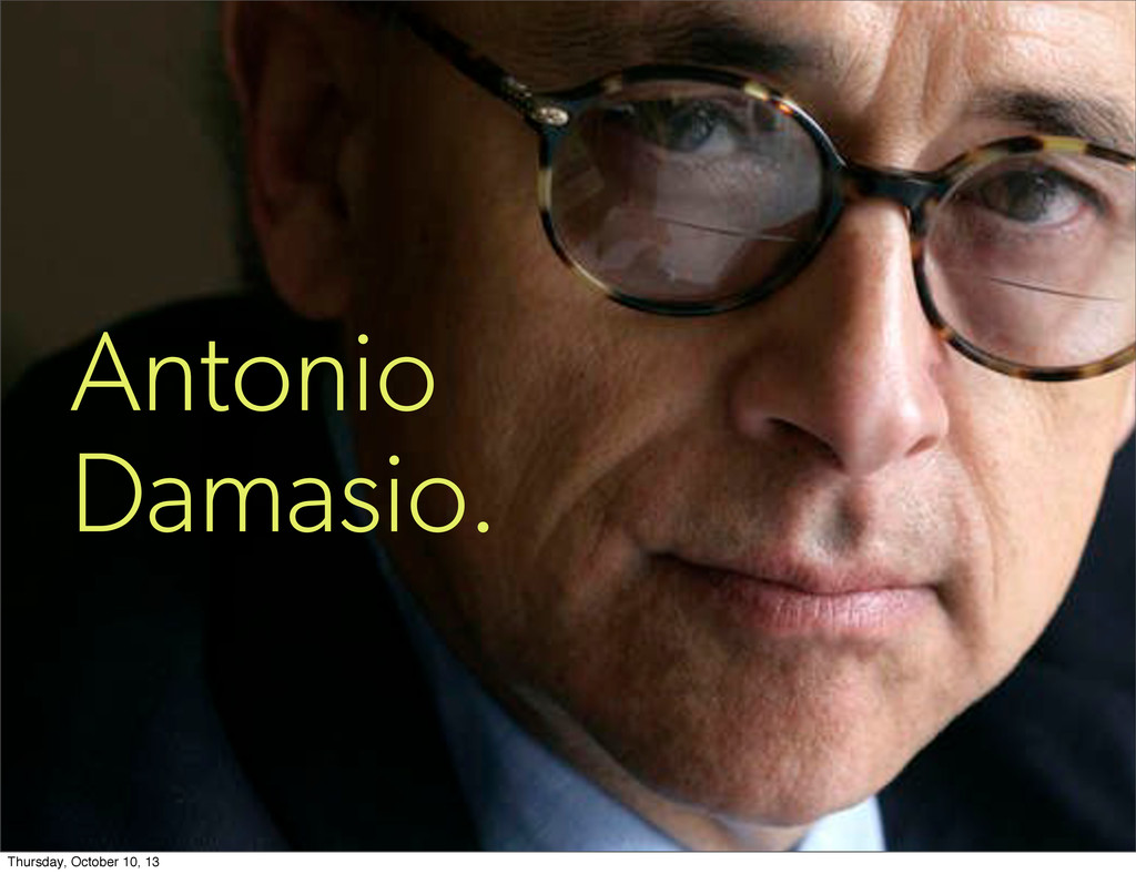 Antonio Damasio. Thursday, October 10, 13