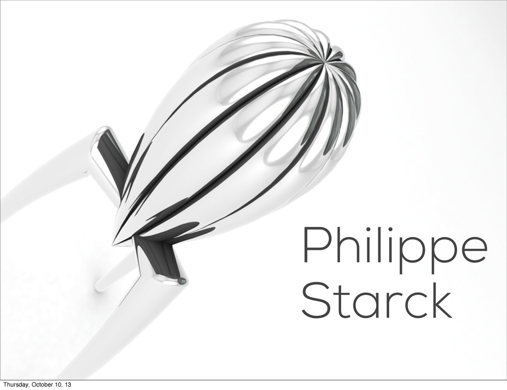 Philippe Starck Thursday, October 10, 13